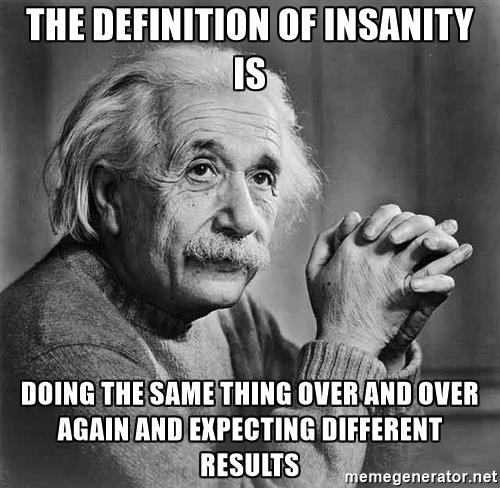 albert-einstein-the-definition-of-insanity-is-doing-the-same-thing-over-and-over-again-and-expecting.jpg.4e2f78bcdc7329fe8137b8eabc9d3e94.jpg